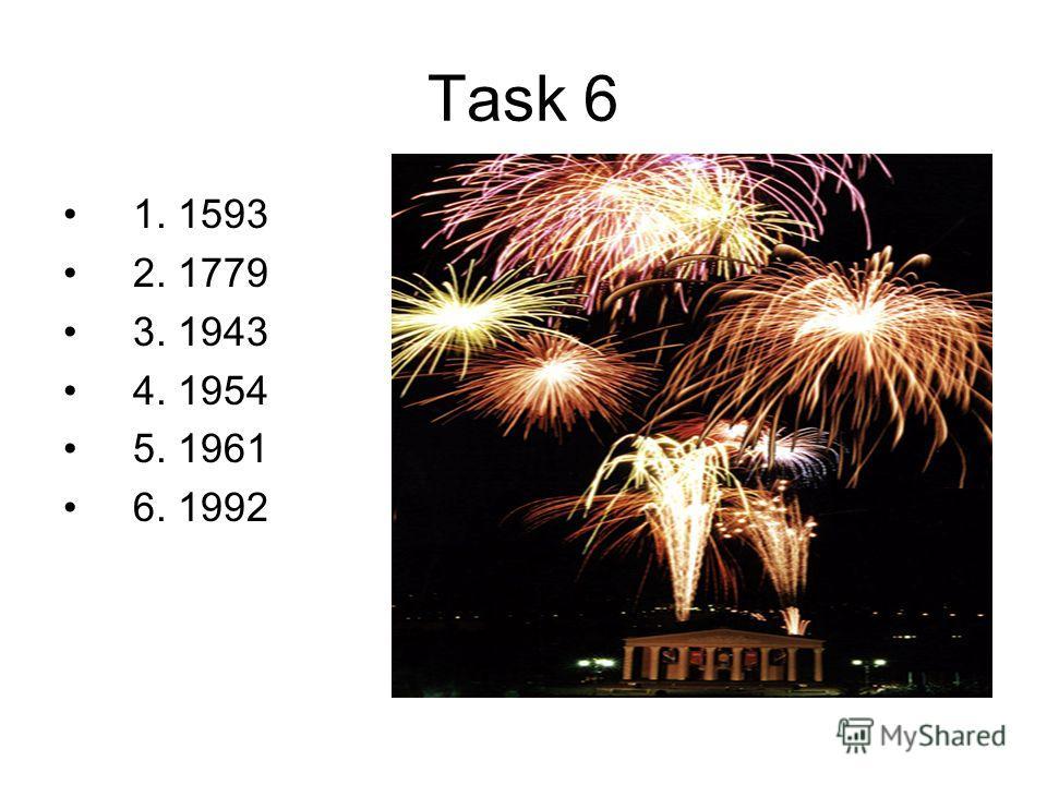 Task 6 1. 1593 2. 1779 3. 1943 4. 1954 5. 1961 6. 1992