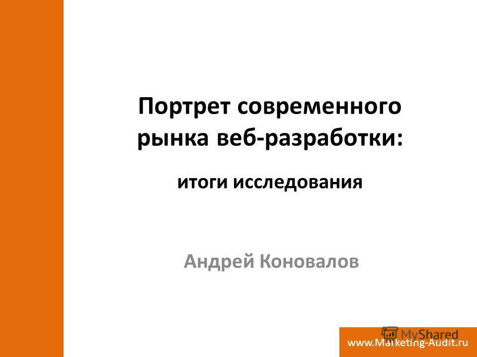 Портрет современного рынка веб-разработки: итоги исследования Андрей Коновалов www.Marketing-Audit.ru