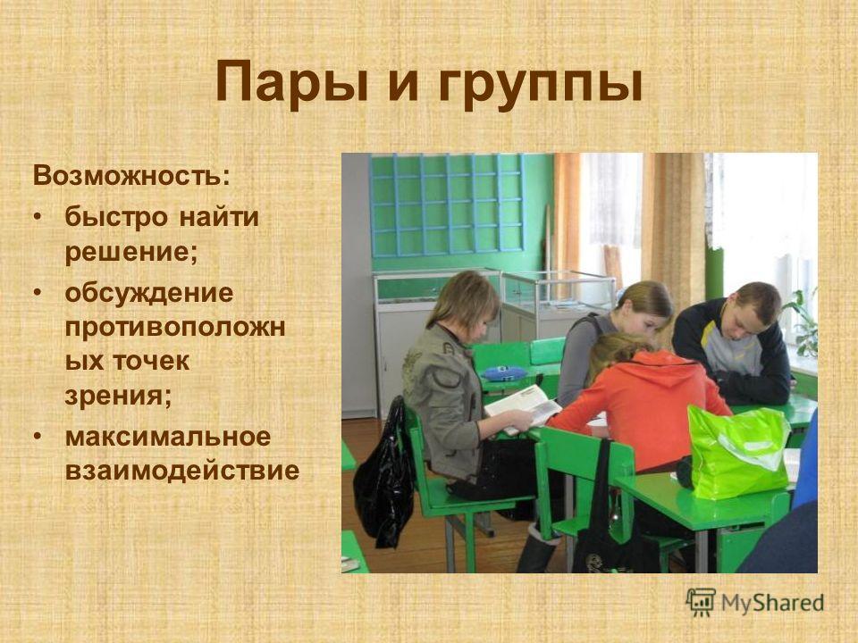 Пары и группы Возможность: быстро найти решение; обсуждение противоположн ых точек зрения; максимальное взаимодействие