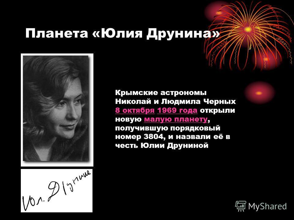 Планета «Юлия Друнина» Крымские астрономы Николай и Людмила Черных 8 октября 1969 года открыли новую малую планету, получившую порядковый номер 3804, и назвали её в честь Юлии Друниной 8 октября1969 годамалую планету