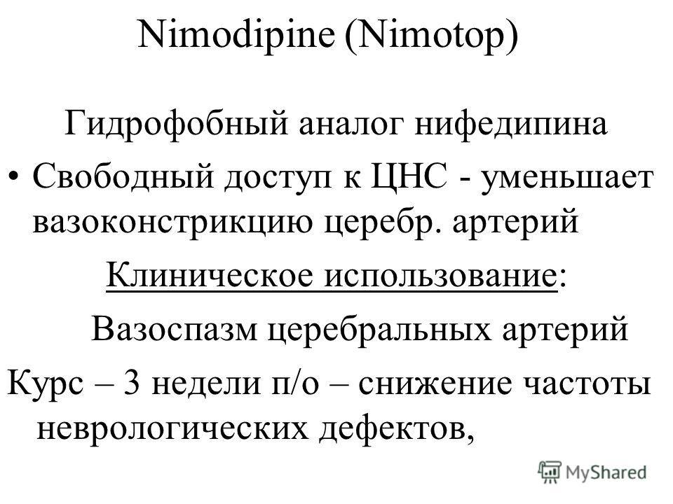 Nimodipine (Nimotop) Гидрофобный аналог нифедипина Свободный доступ к ЦНС - уменьшает вазоконстрикцию церебр. артерий Клиническое использование: Вазоспазм церебральных артерий Курс – 3 недели п/о – снижение частоты неврологических дефектов,