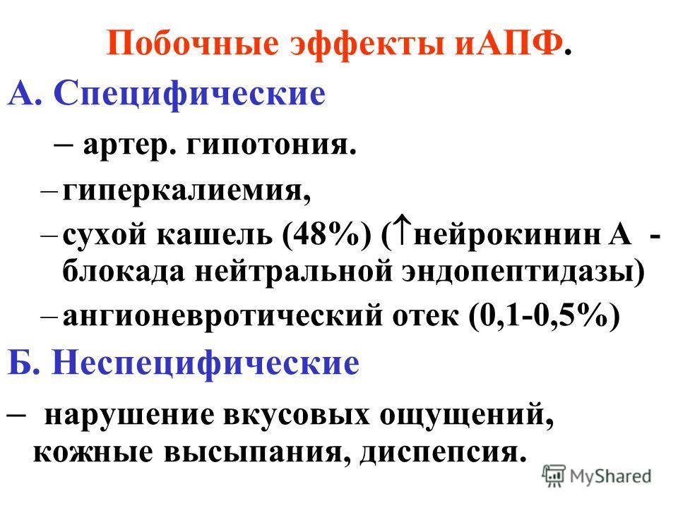 Побочные эффекты иАПФ. А. Специфические – артер. гипотония. –гиперкалиемия, –сухой кашель (48%) ( нейрокинин А - блокада нейтральной эндопептидазы) –ангионевротический отек (0,1-0,5%) Б. Неспецифические – нарушение вкусовых ощущений, кожные высыпания