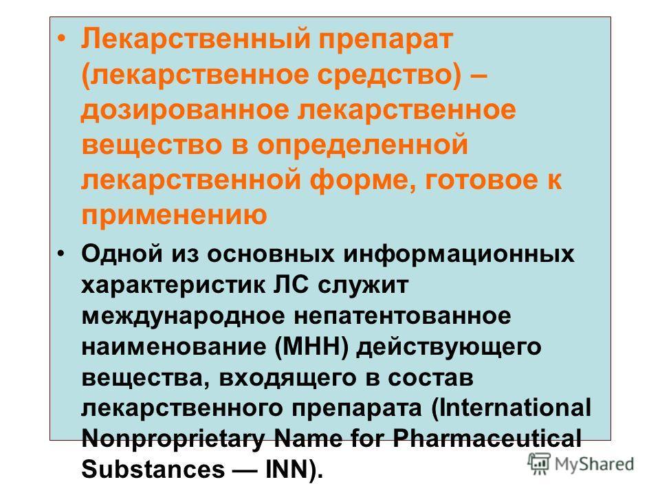 Лекарственный препарат (лекарственное средство) – дозированное лекарственное вещество в определенной лекарственной форме, готовое к применению Одной из основных информационных характеристик ЛС служит международное непатентованное наименование (МНН) д