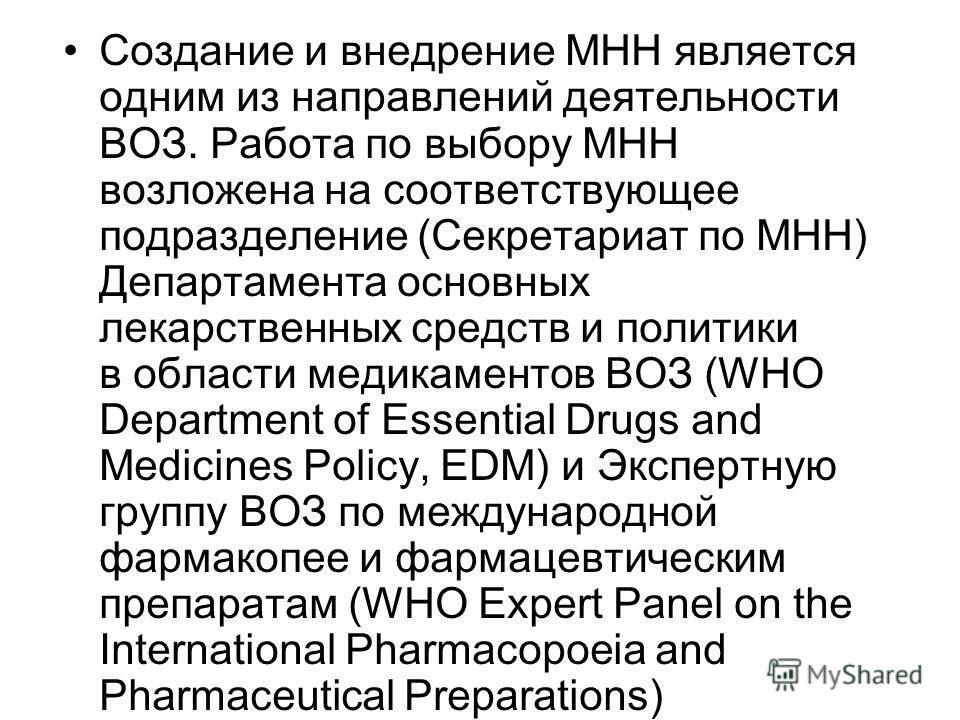 Создание и внедрение МНН является одним из направлений деятельности ВОЗ. Работа по выбору МНН возложена на соответствующее подразделение (Секретариат по МНН) Департамента основных лекарственных средств и политики в области медикаментов ВОЗ (WHO Depar