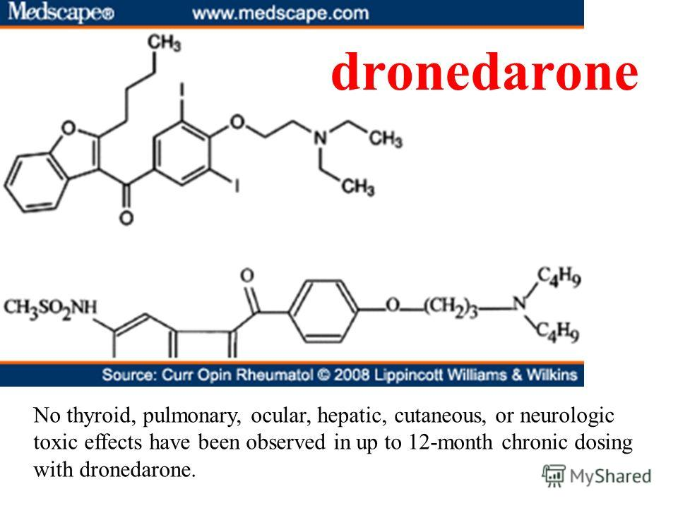 dronedarone No thyroid, pulmonary, ocular, hepatic, cutaneous, or neurologic toxic effects have been observed in up to 12-month chronic dosing with dronedarone.