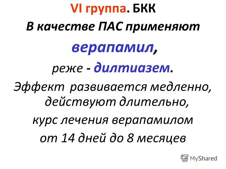 VI группа. БКК В качестве ПАС применяют верапамил, реже - дилтиазем. Эффект развивается медленно, действуют длительно, курс лечения верапамилом от 14 дней до 8 месяцев