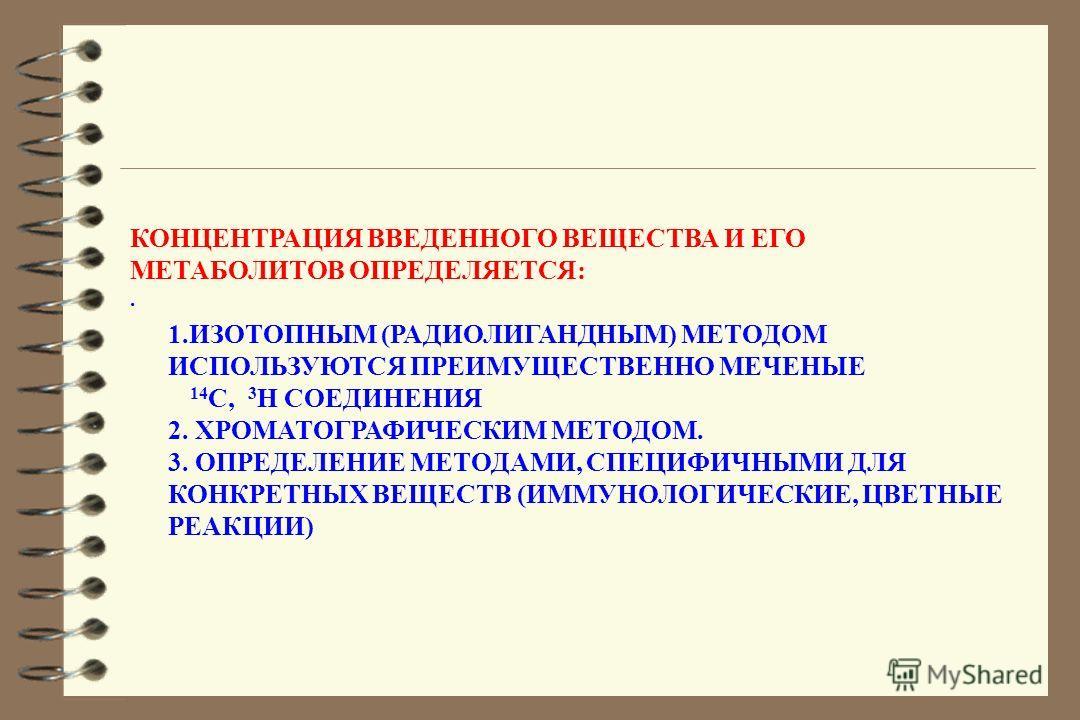 КОНЦЕНТРАЦИЯ ВВЕДЕННОГО ВЕЩЕСТВА И ЕГО МЕТАБОЛИТОВ ОПРЕДЕЛЯЕТСЯ:. 1.ИЗОТОПНЫМ (РАДИОЛИГАНДНЫМ) МЕТОДОМ ИСПОЛЬЗУЮТСЯ ПРЕИМУЩЕСТВЕННО МЕЧЕНЫЕ 14 C, 3 Н СОЕДИНЕНИЯ 2. ХРОМАТОГРАФИЧЕСКИМ МЕТОДОМ. 3. ОПРЕДЕЛЕНИЕ МЕТОДАМИ, СПЕЦИФИЧНЫМИ ДЛЯ КОНКРЕТНЫХ ВЕЩЕС