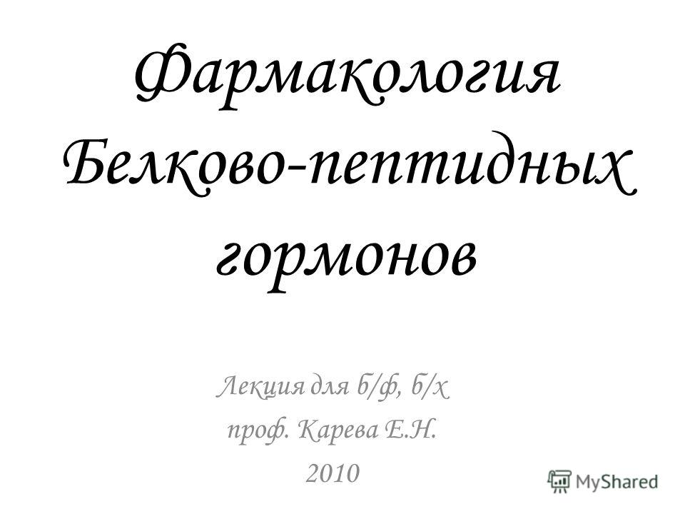 Фармакология Белково-пептидных гормонов Лекция для б/ф, б/х проф. Карева Е.Н. 2010