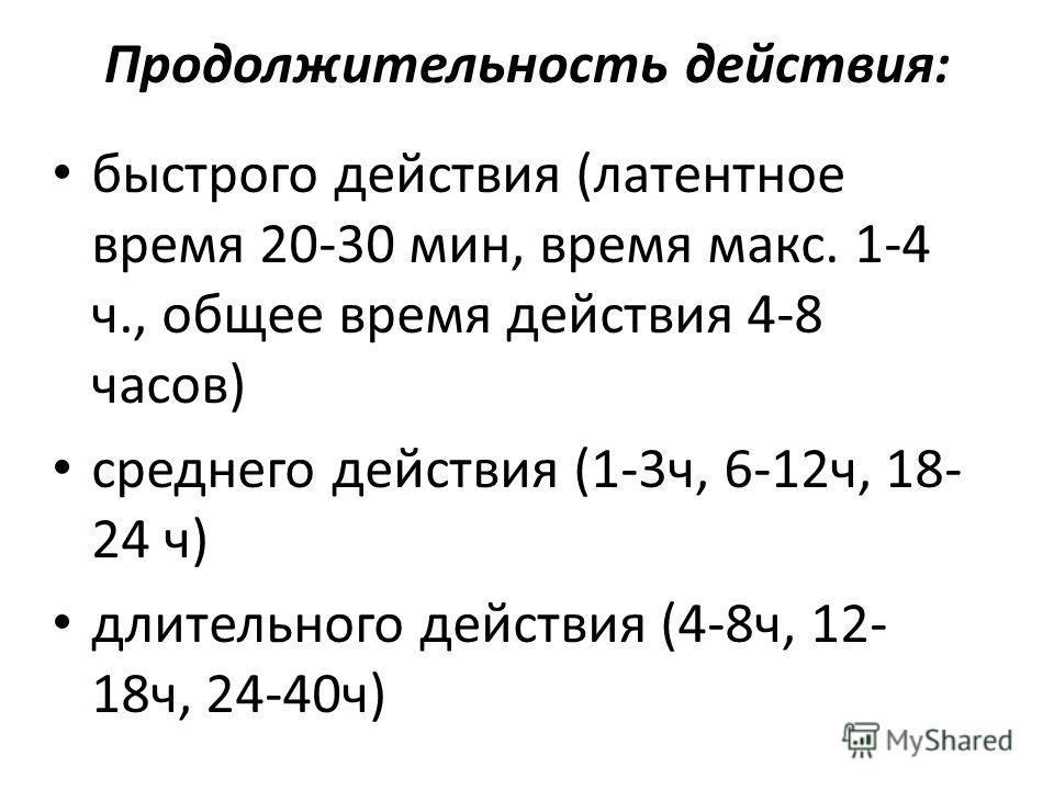Продолжительность действия: быстрого действия (латентное время 20-30 мин, время макс. 1-4 ч., общее время действия 4-8 часов) среднего действия (1-3ч, 6-12ч, 18- 24 ч) длительного действия (4-8ч, 12- 18ч, 24-40ч)
