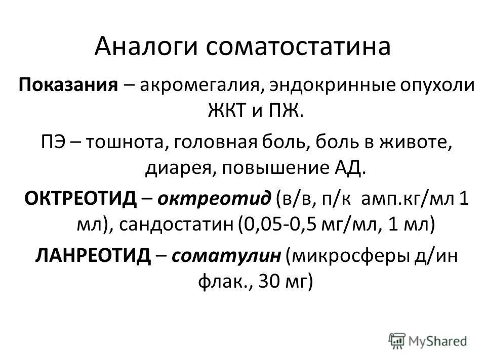 Аналоги соматостатина Показания – акромегалия, эндокринные опухоли ЖКТ и ПЖ. ПЭ – тошнота, головная боль, боль в животе, диарея, повышение АД. ОКТРЕОТИД – октреотид (в/в, п/к амп.кг/мл 1 мл), сандостатин (0,05-0,5 мг/мл, 1 мл) ЛАНРЕОТИД – соматулин (