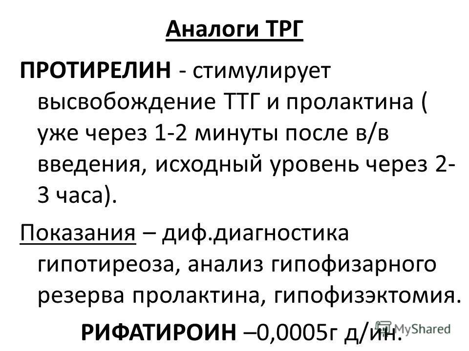 Аналоги ТРГ ПРОТИРЕЛИН - стимулирует высвобождение ТТГ и пролактина ( уже через 1-2 минуты после в/в введения, исходный уровень через 2- 3 часа). Показания – диф.диагностика гипотиреоза, анализ гипофизарного резерва пролактина, гипофизэктомия. РИФАТИ