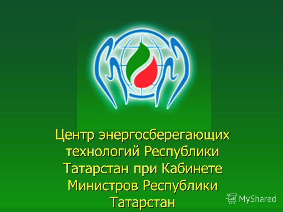 1 Центр энергосберегающих технологий Республики Татарстан при Кабинете Министров Республики Татарстан