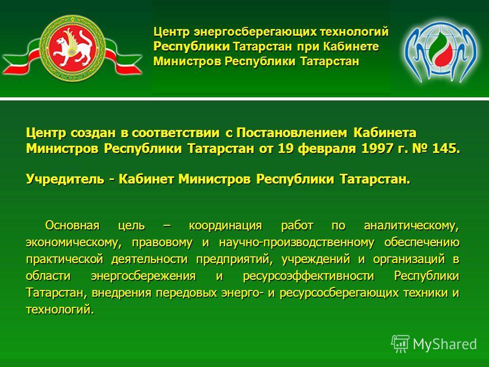 2 Основная цель – координация работ по аналитическому, экономическому, правовому и научно-производственному обеспечению практической деятельности предприятий, учреждений и организаций в области энергосбережения и ресурсоэффективности Республики Татар