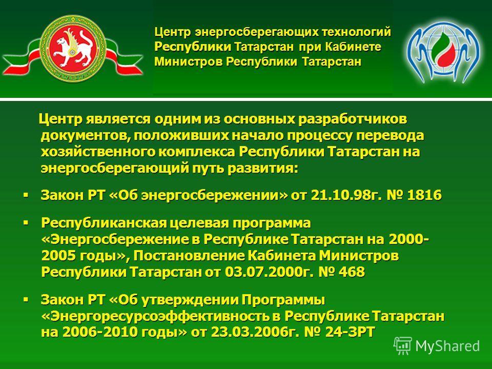 3 Центр энергосберегающих технологий Республики Татарстан при Кабинете Министров Республики Татарстан Центр является одним из основных разработчиков документов, положивших начало процессу перевода хозяйственного комплекса Республики Татарстан на энер