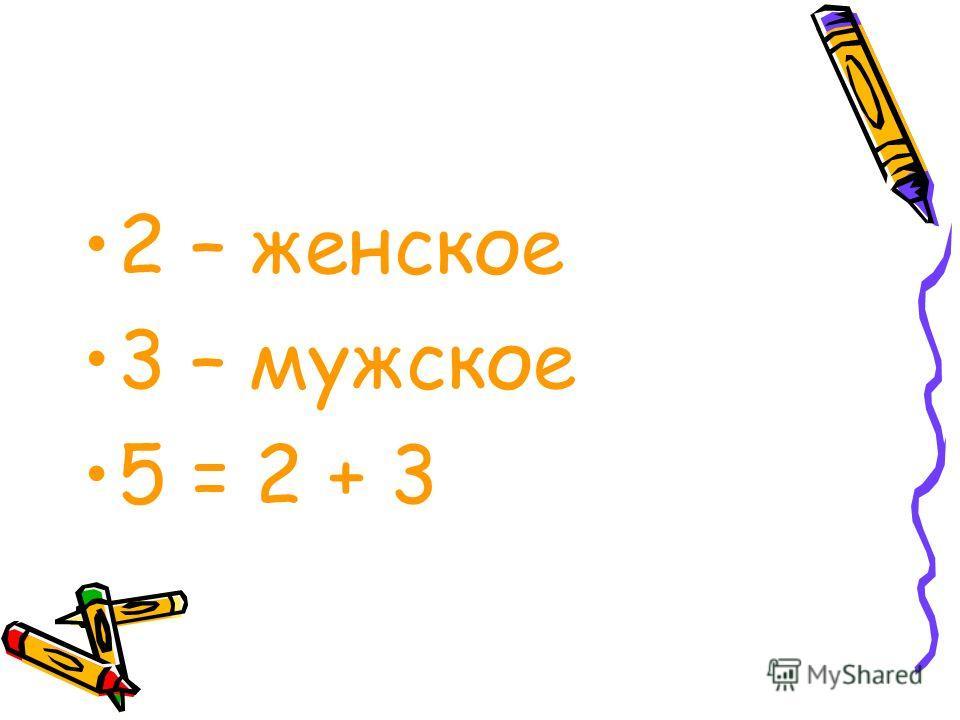 2 – женское 3 – мужское 5 = 2 + 3
