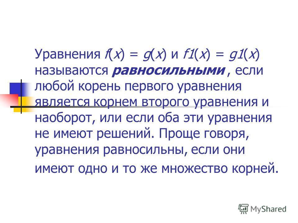 Уравнения f(x) = g(x) и f1(x) = g1(x) называются равносильными, если любой корень первого уравнения является корнем второго уравнения и наоборот, или если оба эти уравнения не имеют решений. Проще говоря, уравнения равносильны, если они имеют одно и