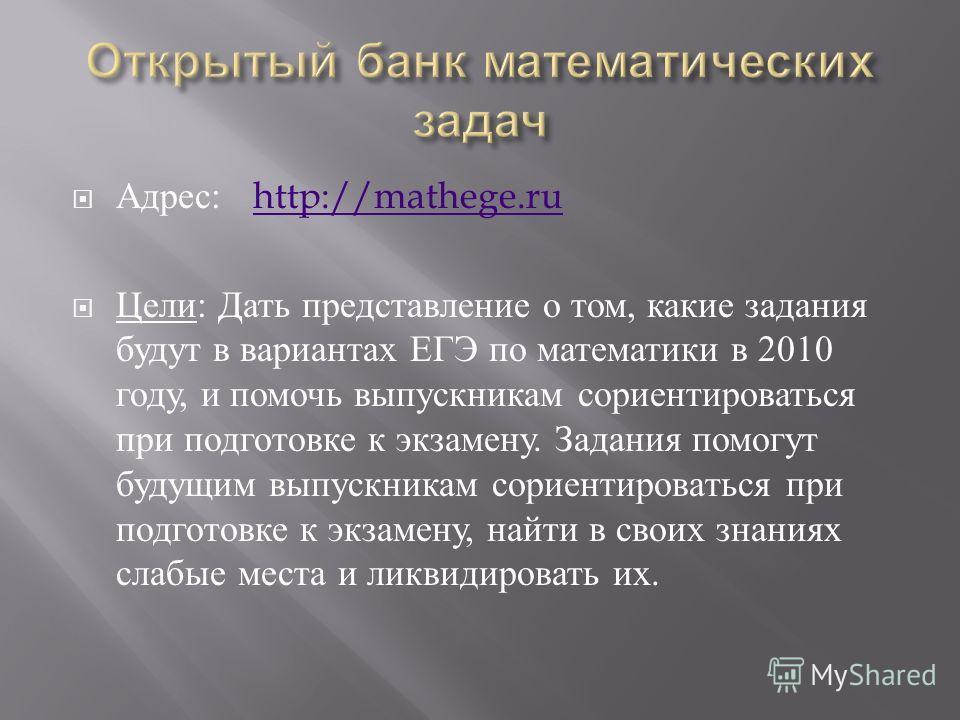Адрес : http://mathege.ruhttp://mathege.ru Цели : Дать представление о том, какие задания будут в вариантах ЕГЭ по математики в 2010 году, и помочь выпускникам сориентироваться при подготовке к экзамену. Задания помогут будущим выпускникам сориентиро