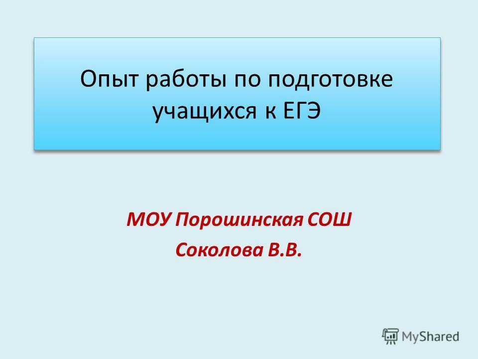 Опыт работы по подготовке учащихся к ЕГЭ МОУ Порошинская СОШ Соколова В.В.