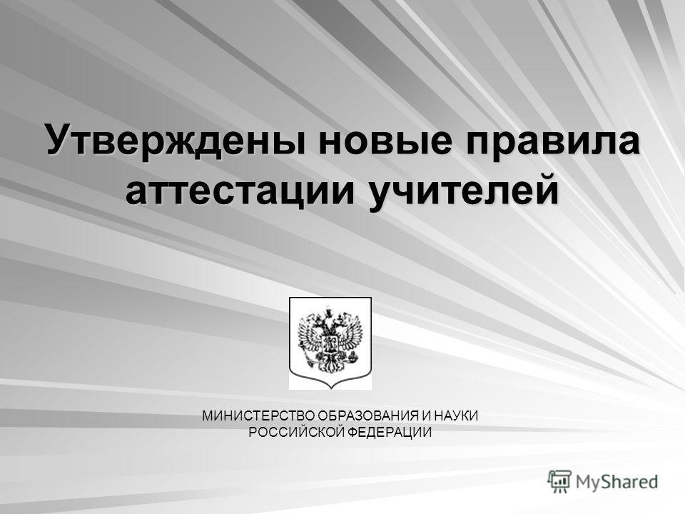 Утверждены новые правила аттестации учителей МИНИСТЕРСТВО ОБРАЗОВАНИЯ И НАУКИ РОССИЙСКОЙ ФЕДЕРАЦИИ