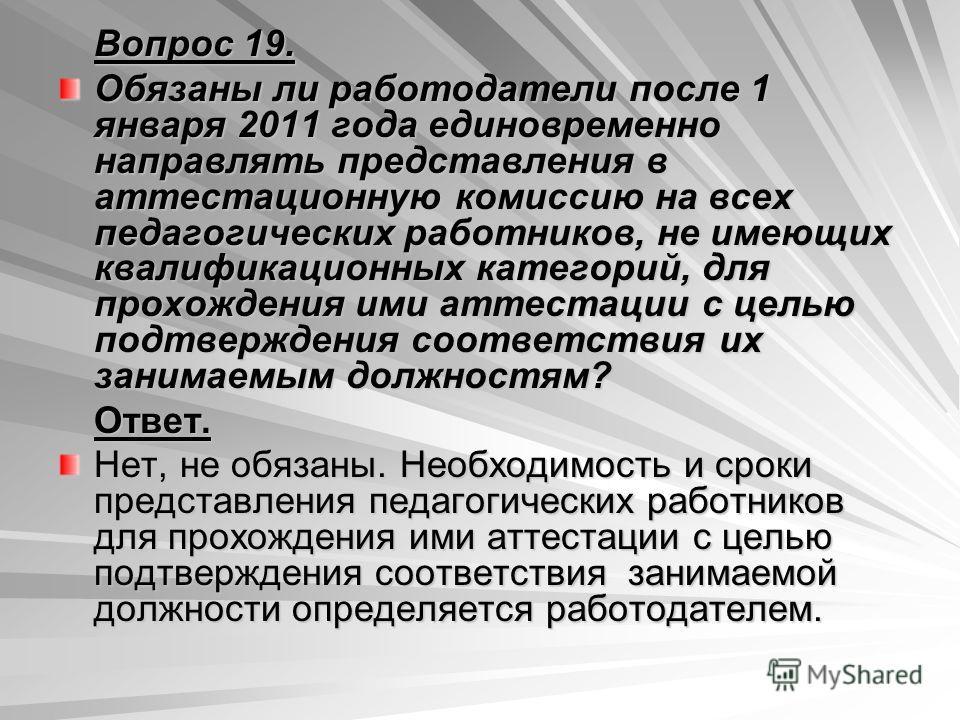 Вопрос 19. Обязаны ли работодатели после 1 января 2011 года единовременно направлять представления в аттестационную комиссию на всех педагогических работников, не имеющих квалификационных категорий, для прохождения ими аттестации с целью подтверждени