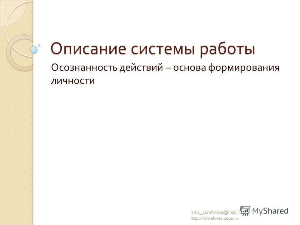 Описание системы работы Осознанность действий – основа формирования личности irina_zare4neva@mail.ru http://dvoeknet.ucoz.ru