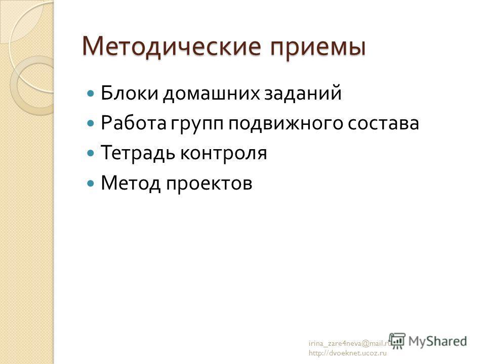 Методические приемы Блоки домашних заданий Работа групп подвижного состава Тетрадь контроля Метод проектов irina_zare4neva@mail.ru http://dvoeknet.ucoz.ru