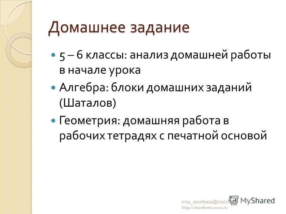 Домашнее задание 5 – 6 классы : анализ домашней работы в начале урока Алгебра : блоки домашних заданий ( Шаталов ) Геометрия : домашняя работа в рабочих тетрадях с печатной основой irina_zare4neva@mail.ru http://dvoeknet.ucoz.ru