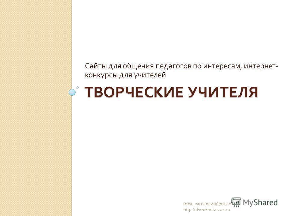 ТВОРЧЕСКИЕ УЧИТЕЛЯ Сайты для общения педагогов по интересам, интернет - конкурсы для учителей irina_zare4neva@mail.ru http://dvoeknet.ucoz.ru