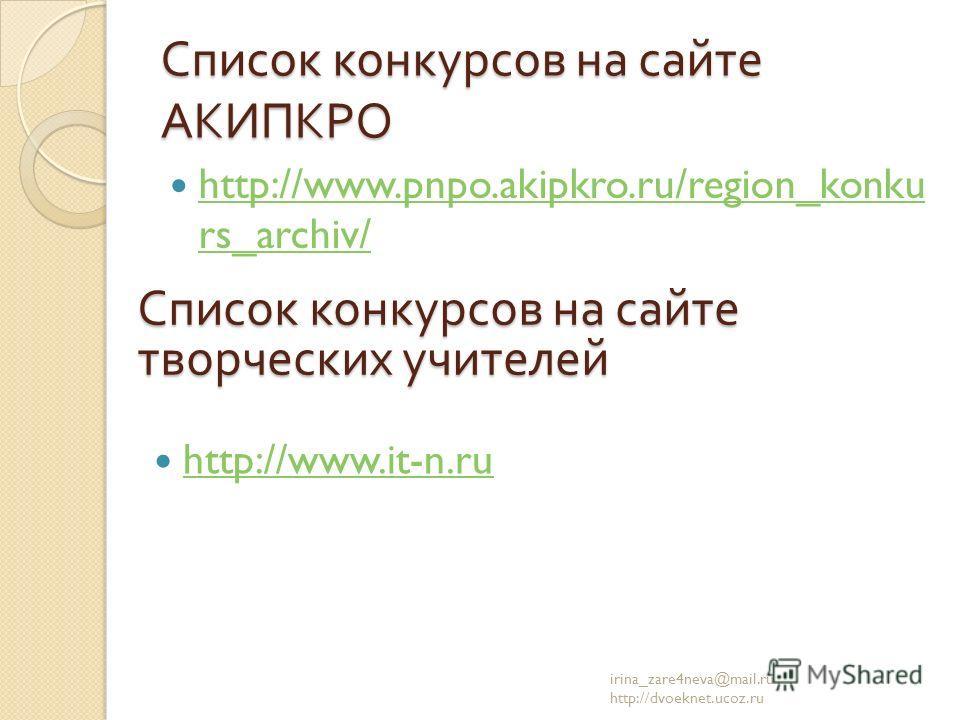 Список конкурсов на сайте АКИПКРО http://www.pnpo.akipkro.ru/region_konku rs_archiv/ http://www.pnpo.akipkro.ru/region_konku rs_archiv/ irina_zare4neva@mail.ru http://dvoeknet.ucoz.ru Список конкурсов на сайте творческих учителей http://www.it-n.ru