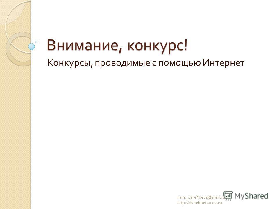 Внимание, конкурс ! Конкурсы, проводимые с помощью Интернет irina_zare4neva@mail.ru http://dvoeknet.ucoz.ru
