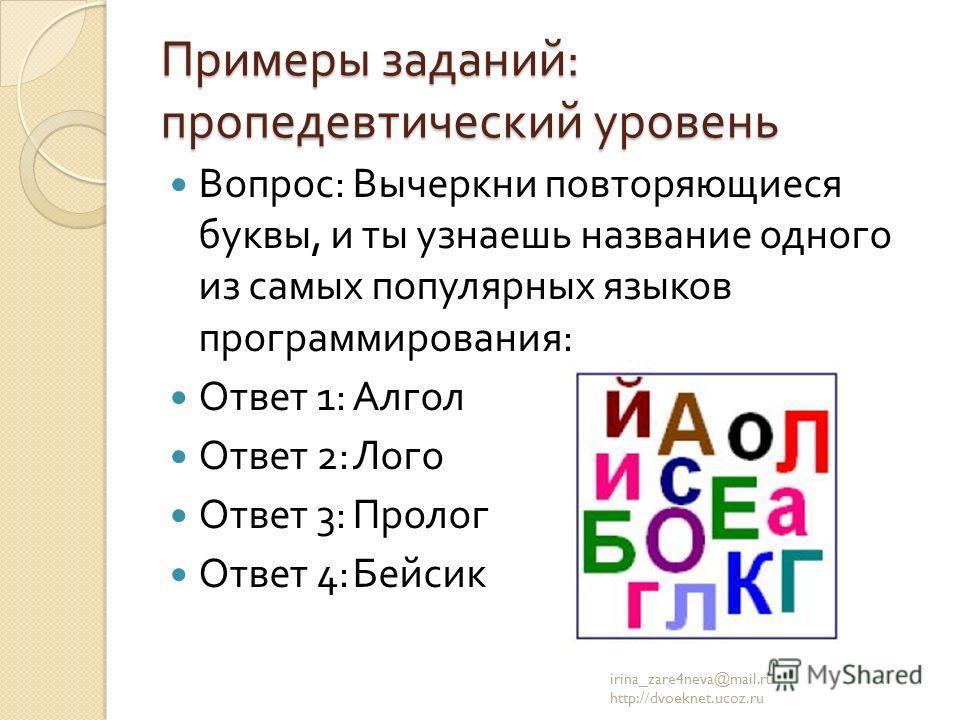 Примеры заданий : пропедевтический уровень Вопрос : Вычеркни повторяющиеся буквы, и ты узнаешь название одного из самых популярных языков программирования : Ответ 1: Алгол Ответ 2: Лого Ответ 3: Пролог Ответ 4: Бейсик irina_zare4neva@mail.ru http://d