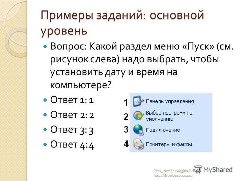 Примеры заданий : основной уровень Вопрос : Какой раздел меню « Пуск » ( см. рисунок слева ) надо выбрать, чтобы установить дату и время на компьютере ? Ответ 1:1 Ответ 2:2 Ответ 3:3 Ответ 4:4 irina_zare4neva@mail.ru http://dvoeknet.ucoz.ru