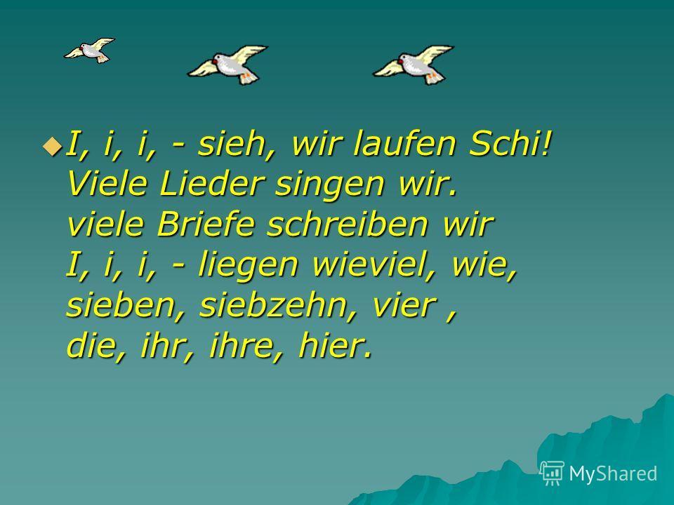 I, i, i, - sieh, wir laufen Schi! Viele Lieder singen wir. viele Briefe schreiben wir I, i, i, - liegen wieviel, wie, sieben, siebzehn, vier, die, ihr, ihre, hier. I, i, i, - sieh, wir laufen Schi! Viele Lieder singen wir. viele Briefe schreiben wir