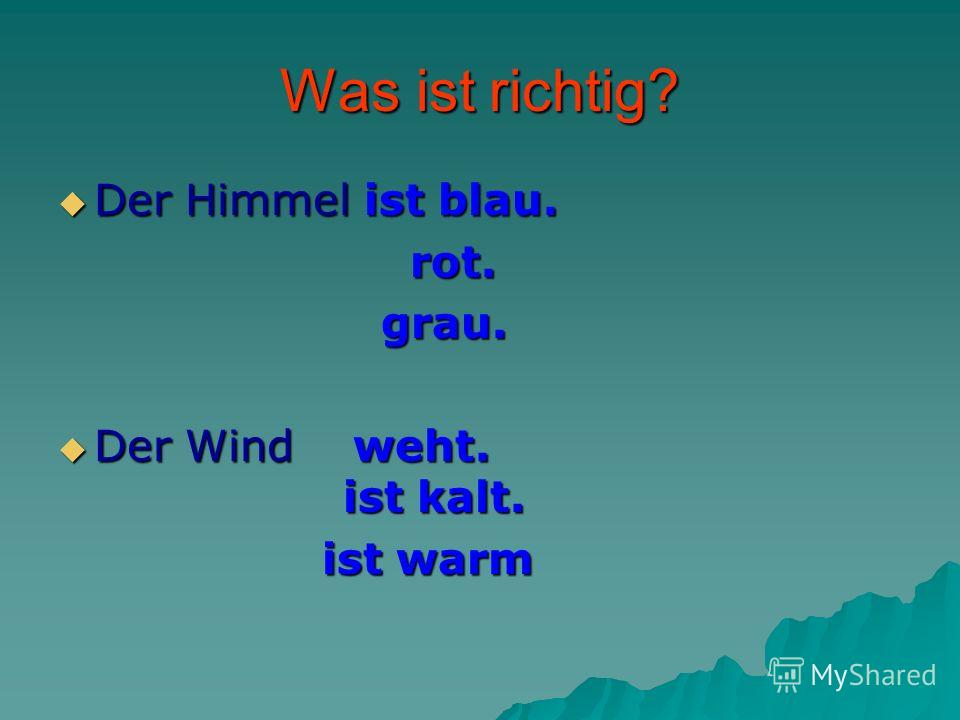 Was ist richtig? Der Himmel ist blau. Der Himmel ist blau. rot. rot. grau. grau. Der Wind weht. ist kalt. Der Wind weht. ist kalt. ist warm ist warm
