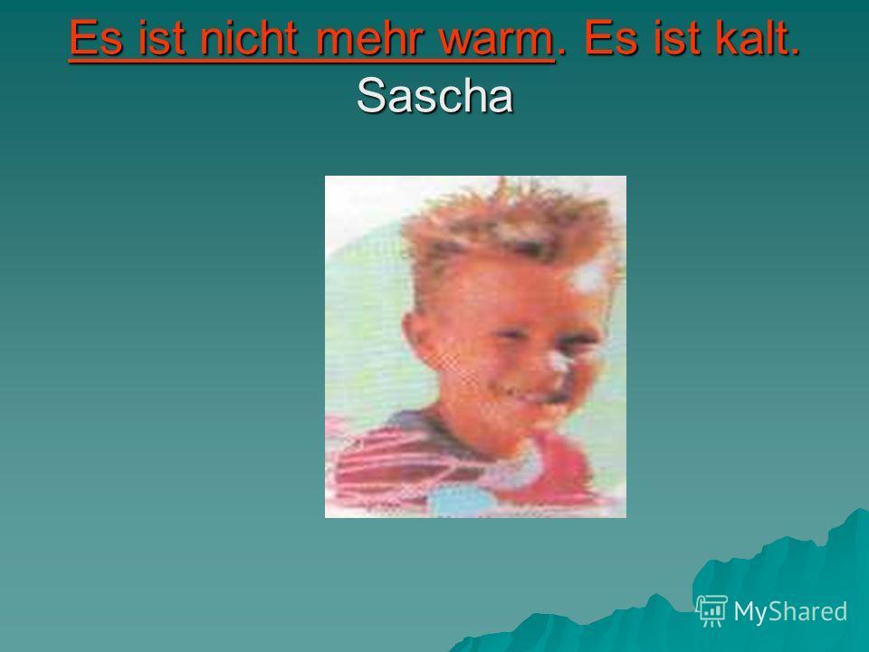 Es ist nicht mehr warm. Es ist kalt. Sascha