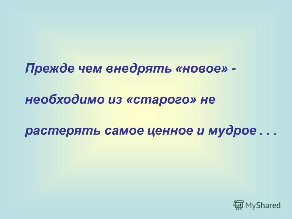 Прежде чем внедрять «новое» - необходимо из «старого» не растерять самое ценное и мудрое...