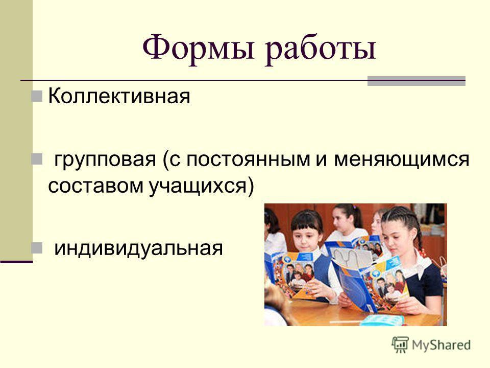 Формы работы Коллективная групповая (с постоянным и меняющимся составом учащихся) индивидуальная
