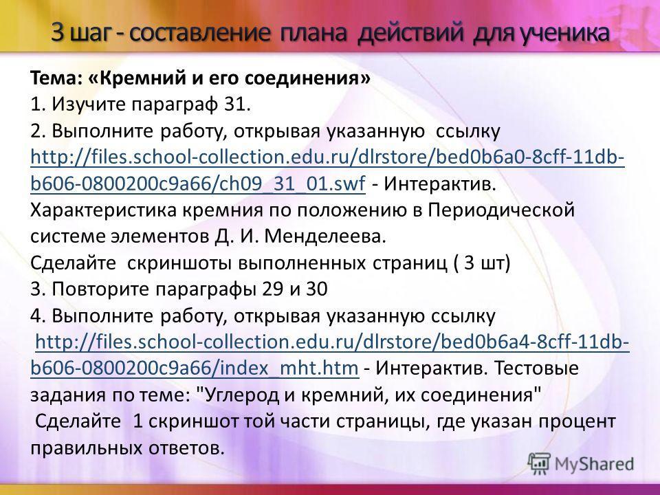 Тема: «Кремний и его соединения» 1. Изучите параграф 31. 2. Выполните работу, открывая указанную ссылку http://files.school-collection.edu.ru/dlrstore/bed0b6a0-8cff-11db- b606-0800200c9a66/ch09_31_01.swfhttp://files.school-collection.edu.ru/dlrstore/
