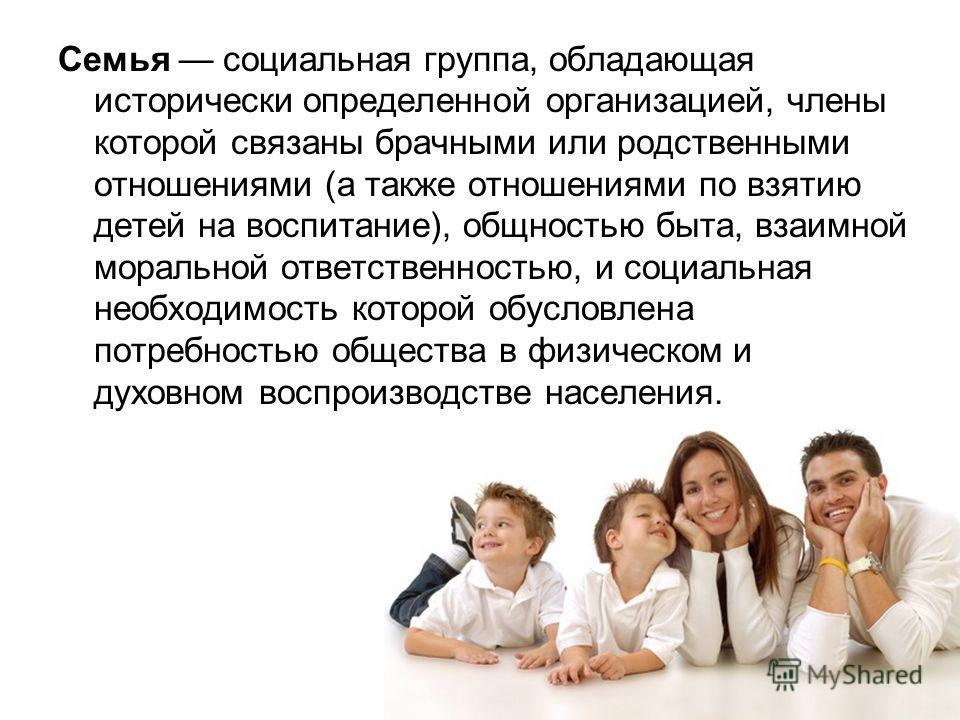 Семья социальная группа, обладающая исторически определенной организацией, члены которой связаны брачными или родственными отношениями (а также отношениями по взятию детей на воспитание), общностью быта, взаимной моральной ответственностью, и социаль