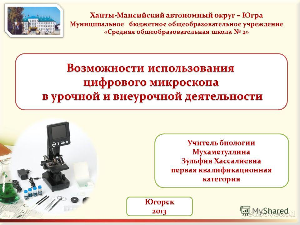 Югорск2013 Возможности использования Возможности использования цифрового микроскопа в урочной и внеурочной деятельности в урочной и внеурочной деятельности Ханты-Мансийский автономный округ – Югра Муниципальное бюджетное общеобразовательное учреждени