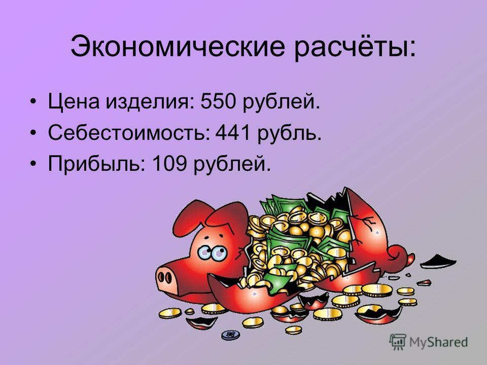 Экономические расчёты: Цена изделия: 550 рублей. Себестоимость: 441 рубль. Прибыль: 109 рублей.