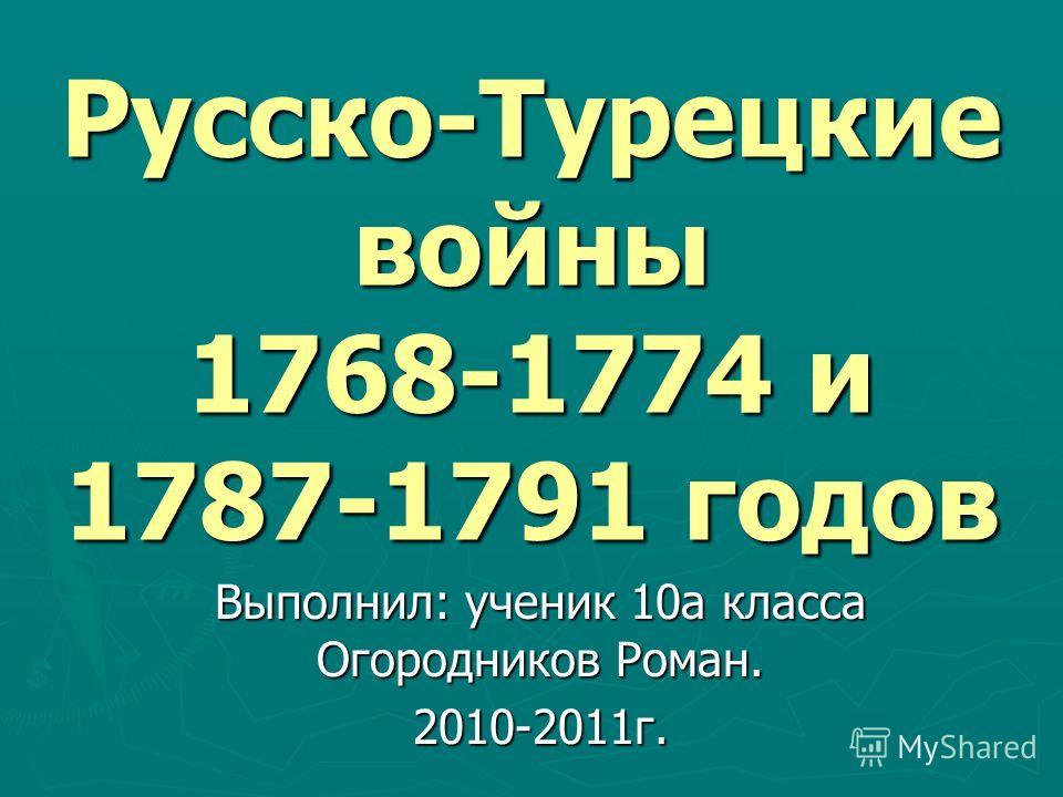 Русско-Турецкие войны 1768-1774 и 1787-1791 годов Выполнил: ученик 10а класса Огородников Роман. 2010-2011г.
