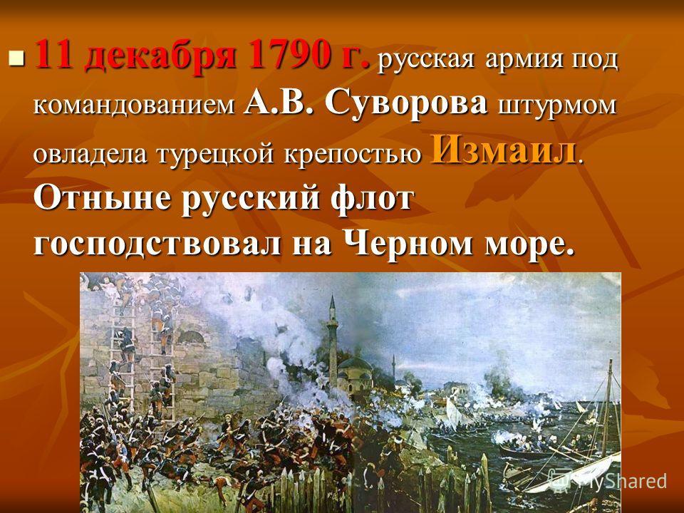 11 декабря 1790 г. русская армия под командованием А.В. Суворова штурмом овладела турецкой крепостью Измаил. Отныне русский флот господствовал на Черном море. 11 декабря 1790 г. русская армия под командованием А.В. Суворова штурмом овладела турецкой