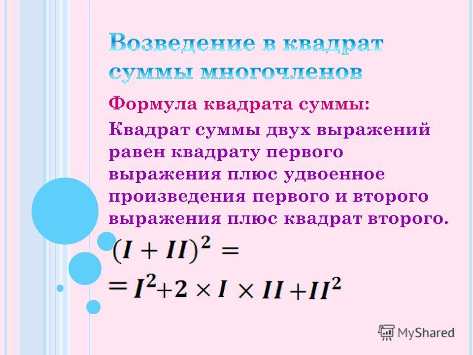 Формула квадрата суммы: Квадрат суммы двух выражений равен квадрату первого выражения плюс удвоенное произведения первого и второго выражения плюс квадрат второго.