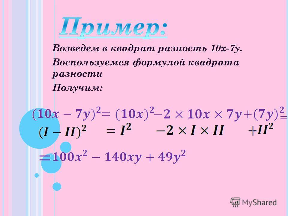 Возведем в квадрат разность 10x-7y. Воспользуемся формулой квадрата разности Получим: