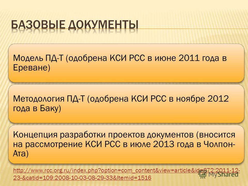 Модель ПД-Т (одобрена КСИ РСС в июне 2011 года в Ереване) Методология ПД-Т (одобрена КСИ РСС в ноябре 2012 года в Баку) Концепция разработки проектов документов (вносится на рассмотрение КСИ РСС в июле 2013 года в Чолпон- Ата) http://www.rcc.org.ru/i