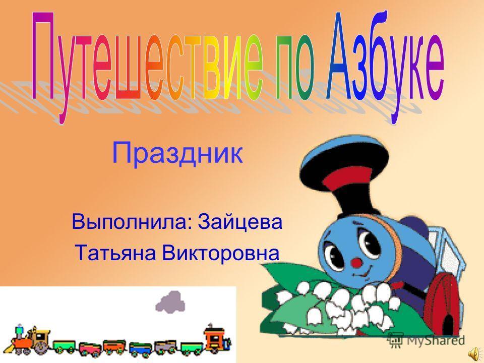 Праздник Выполнила: Зайцева Татьяна Викторовна