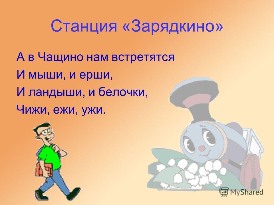 Станция «Зарядкино» А в Чащино нам встретятся И мыши, и ерши, И ландыши, и белочки, Чижи, ежи, ужи.