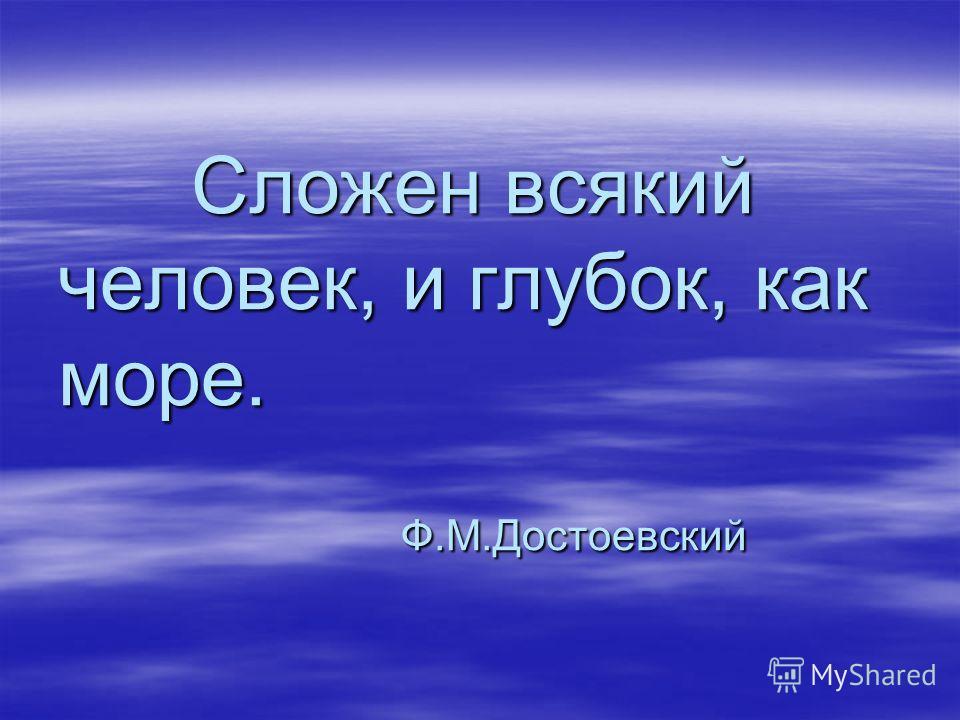 Сложен всякий человек, и глубок, как море. Ф.М.Достоевский Сложен всякий человек, и глубок, как море. Ф.М.Достоевский