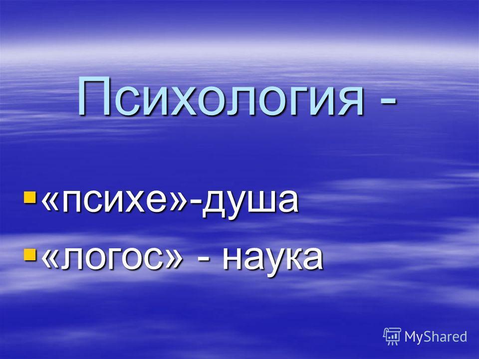 Психология - «психе»-душа «психе»-душа «логос» - наука «логос» - наука